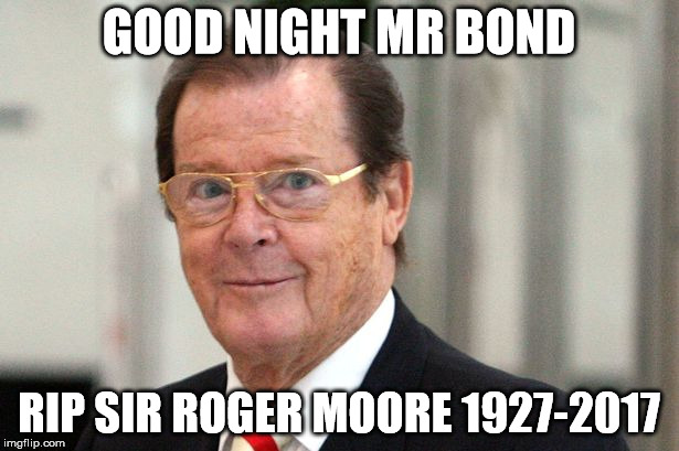 Goodnight Mr Bond | GOOD NIGHT MR BOND RIP SIR ROGER MOORE 1927-2017 | image tagged in roger moore | made w/ Imgflip meme maker