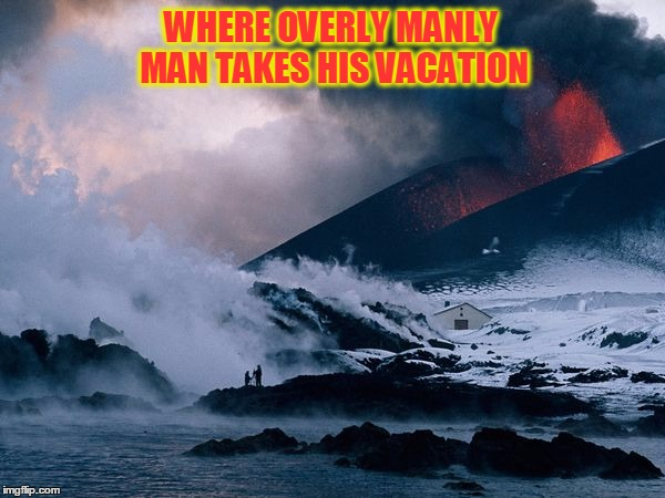 Go Home Again Nature, You're Drunk | WHERE OVERLY MANLY MAN TAKES HIS VACATION | image tagged in meme,overly manly man,nature,volcano | made w/ Imgflip meme maker