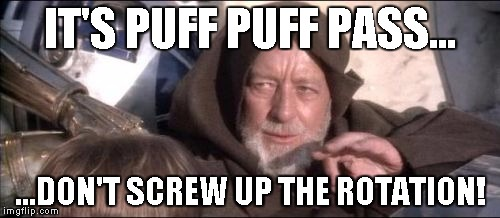 These Arent The Droids You Were Looking For Meme | IT'S PUFF PUFF PASS... ...DON'T SCREW UP THE ROTATION! | image tagged in memes,these arent the droids you were looking for | made w/ Imgflip meme maker
