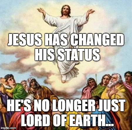 JESUS HAS CHANGED HIS STATUS; HE'S NO LONGER JUST LORD OF EARTH... | image tagged in ascension | made w/ Imgflip meme maker