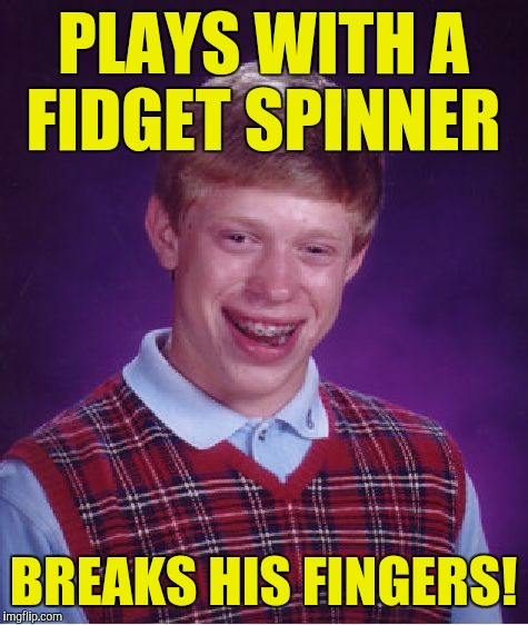 Bad Luck Brian Meme | PLAYS WITH A FIDGET SPINNER BREAKS HIS FINGERS! | image tagged in memes,bad luck brian | made w/ Imgflip meme maker