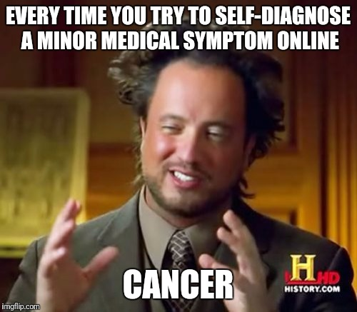 Next, on the History Channel: | EVERY TIME YOU TRY TO SELF-DIAGNOSE A MINOR MEDICAL SYMPTOM ONLINE CANCER | image tagged in memes,ancient aliens,webmd,insane doctor | made w/ Imgflip meme maker