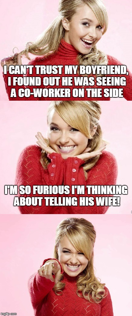 you go girl! | I CAN'T TRUST MY BOYFRIEND, I FOUND OUT HE WAS SEEING A CO-WORKER ON THE SIDE I'M SO FURIOUS I'M THINKING ABOUT TELLING HIS WIFE! | image tagged in hayden red pun,bad pun hayden panettiere,memes,bad joke,relationships | made w/ Imgflip meme maker