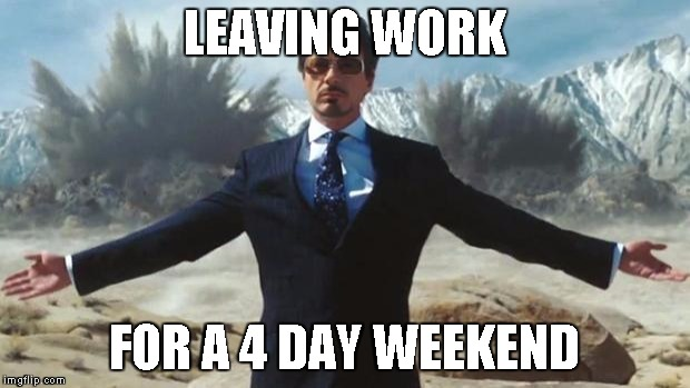 Iron Man | LEAVING WORK FOR A 4 DAY WEEKEND | image tagged in iron man | made w/ Imgflip meme maker