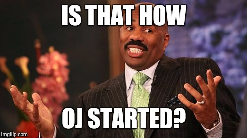 Steve Harvey Meme | IS THAT HOW OJ STARTED? | image tagged in memes,steve harvey | made w/ Imgflip meme maker