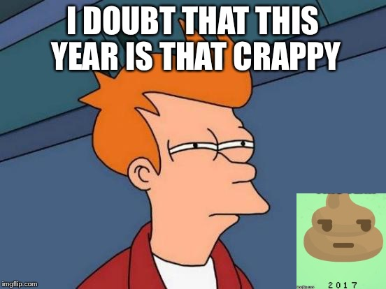 Futurama Fry | I DOUBT THAT THIS YEAR IS THAT CRAPPY | image tagged in memes,futurama fry | made w/ Imgflip meme maker
