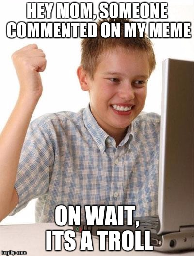 First Day On The Internet Kid Meme | HEY MOM, SOMEONE COMMENTED ON MY MEME ON WAIT, ITS A TROLL | image tagged in memes,first day on the internet kid | made w/ Imgflip meme maker
