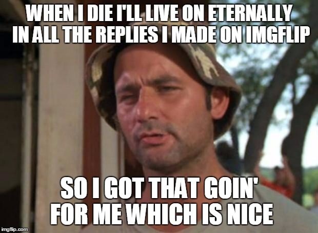 WHEN I DIE I'LL LIVE ON ETERNALLY IN ALL THE REPLIES I MADE ON IMGFLIP SO I GOT THAT GOIN' FOR ME WHICH IS NICE | made w/ Imgflip meme maker