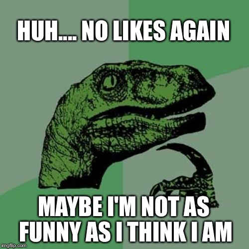 Philosoraptor Meme | HUH.... NO LIKES AGAIN MAYBE I'M NOT AS FUNNY AS I THINK I AM | image tagged in memes,philosoraptor,am i the only one around here,not funny | made w/ Imgflip meme maker