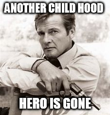 ANOTHER CHILD HOOD HERO IS GONE | image tagged in roger moore | made w/ Imgflip meme maker