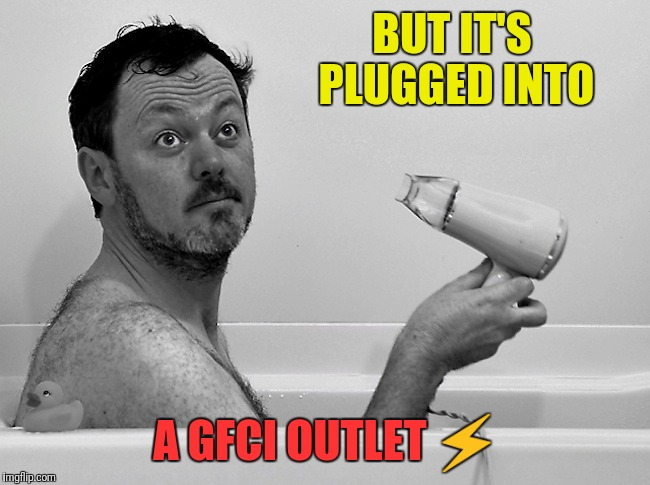 BUT IT'S PLUGGED INTO A GFCI OUTLET ⚡ | made w/ Imgflip meme maker