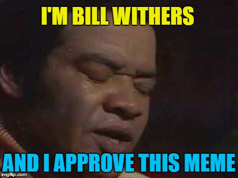 I'M BILL WITHERS AND I APPROVE THIS MEME | made w/ Imgflip meme maker