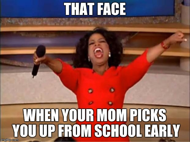 Oprah You Get A | THAT FACE WHEN YOUR MOM PICKS YOU UP FROM SCHOOL EARLY | image tagged in memes,oprah you get a | made w/ Imgflip meme maker