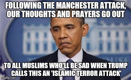 Obama Releases a Statement on the Manchester Attack | FOLLOWING THE MANCHESTER ATTACK, OUR THOUGHTS AND PRAYERS GO OUT TO ALL MUSLIMS WHO'LL BE SAD WHEN TRUMP CALLS THIS AN 'ISLAMIC TERROR ATTAC | image tagged in obama sad face,political meme,islamic terrorism,original meme | made w/ Imgflip meme maker