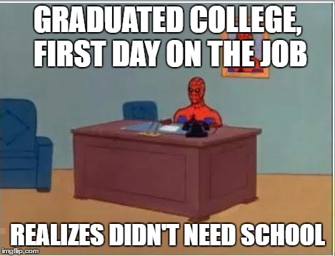 Spiderman Computer Desk Meme | GRADUATED COLLEGE, FIRST DAY ON THE JOB REALIZES DIDN'T NEED SCHOOL | image tagged in memes,spiderman computer desk,spiderman | made w/ Imgflip meme maker