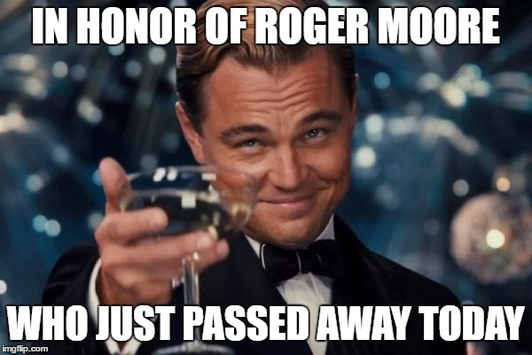 Leonardo Dicaprio Cheers Meme | IN HONOR OF ROGER MOORE WHO JUST PASSED AWAY TODAY | image tagged in memes,leonardo dicaprio cheers | made w/ Imgflip meme maker