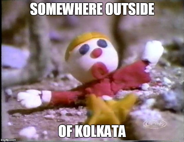 SOMEWHERE OUTSIDE OF KOLKATA | made w/ Imgflip meme maker