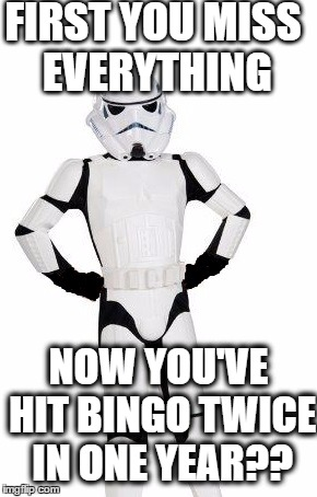 upset stormtrooper | FIRST YOU MISS EVERYTHING NOW YOU'VE HIT BINGO TWICE IN ONE YEAR?? | image tagged in upset stormtrooper | made w/ Imgflip meme maker