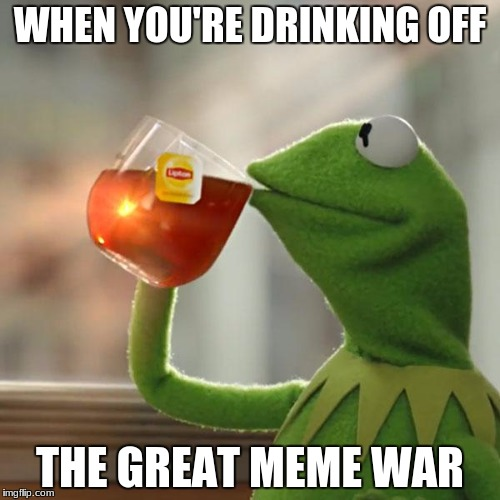 But Thats None Of My Business | WHEN YOU'RE DRINKING OFF THE GREAT MEME WAR | image tagged in memes,but thats none of my business,kermit the frog | made w/ Imgflip meme maker