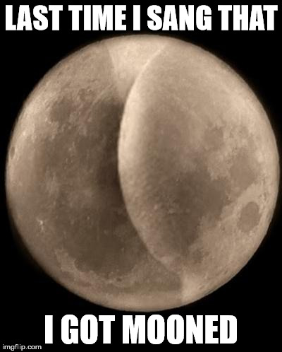 LAST TIME I SANG THAT I GOT MOONED | made w/ Imgflip meme maker
