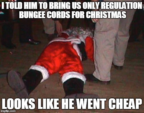 I TOLD HIM TO BRING US ONLY REGULATION BUNGEE CORDS FOR CHRISTMAS LOOKS LIKE HE WENT CHEAP | made w/ Imgflip meme maker