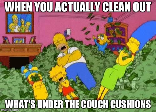 The Simpsons  | WHEN YOU ACTUALLY CLEAN OUT WHAT'S UNDER THE COUCH CUSHIONS | image tagged in the simpsons | made w/ Imgflip meme maker