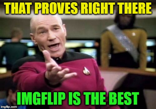 Picard Wtf Meme | THAT PROVES RIGHT THERE IMGFLIP IS THE BEST | image tagged in memes,picard wtf | made w/ Imgflip meme maker