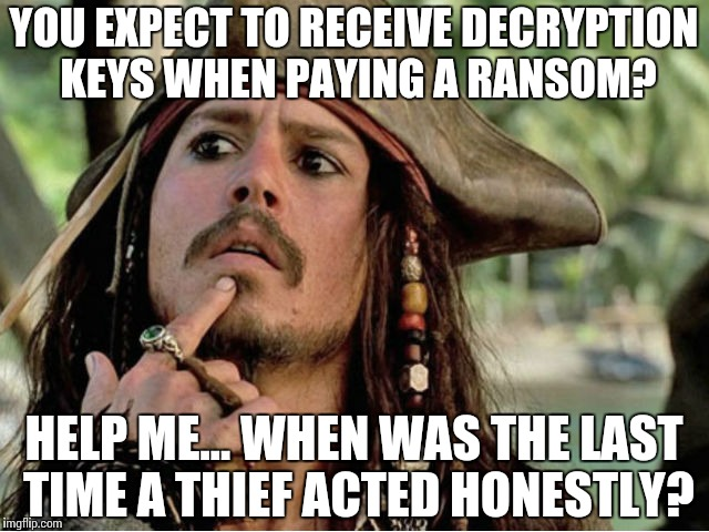 Misunderstanding Ransomware |  YOU EXPECT TO RECEIVE DECRYPTION KEYS WHEN PAYING A RANSOM? HELP ME… WHEN WAS THE LAST TIME A THIEF ACTED HONESTLY? | image tagged in jack sparrow,thief,ransomware,ransom,memes,funny | made w/ Imgflip meme maker