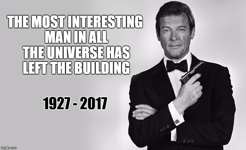 00Heaven | THE MOST INTERESTING MAN IN ALL THE UNIVERSE HAS LEFT THE BUILDING 1927 - 2017 | image tagged in roger moore,007,james bond,died in 2017,famous,rip | made w/ Imgflip meme maker