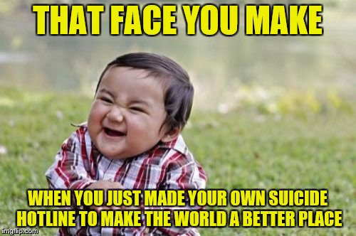 Evil Toddler Meme | THAT FACE YOU MAKE WHEN YOU JUST MADE YOUR OWN SUICIDE HOTLINE TO MAKE THE WORLD A BETTER PLACE | image tagged in memes,evil toddler | made w/ Imgflip meme maker