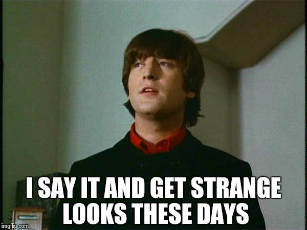 John Lennon | I SAY IT AND GET STRANGE LOOKS THESE DAYS | image tagged in john lennon | made w/ Imgflip meme maker