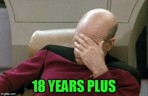 Captain Picard Facepalm Meme | 18 YEARS PLUS | image tagged in memes,captain picard facepalm | made w/ Imgflip meme maker