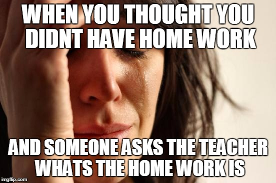 First World Problems Meme | WHEN YOU THOUGHT YOU DIDNT HAVE HOME WORK AND SOMEONE ASKS THE TEACHER WHATS THE HOME WORK IS | image tagged in memes,first world problems | made w/ Imgflip meme maker