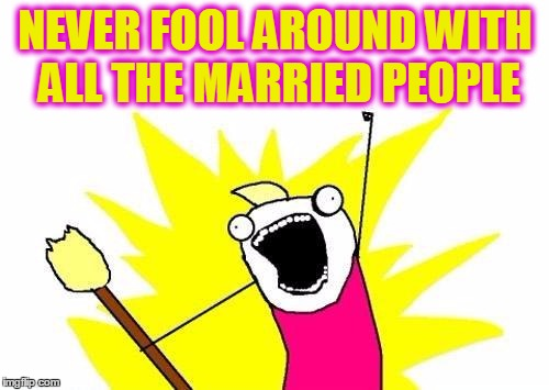 X All The Y Meme | NEVER FOOL AROUND WITH ALL THE MARRIED PEOPLE | image tagged in memes,x all the y | made w/ Imgflip meme maker