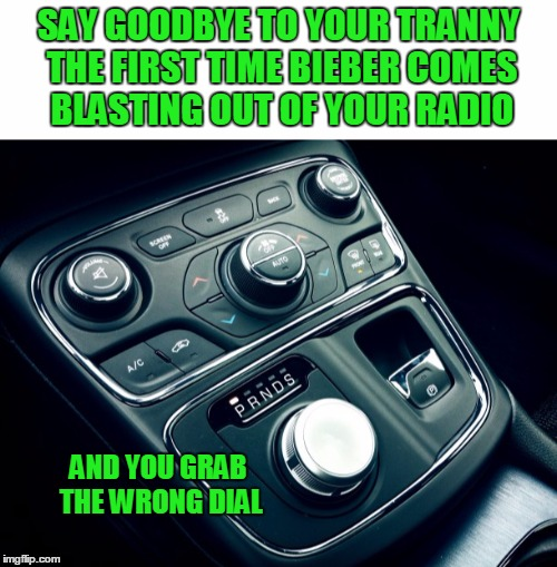 Sorry | SAY GOODBYE TO YOUR TRANNY THE FIRST TIME BIEBER COMES BLASTING OUT OF YOUR RADIO AND YOU GRAB THE WRONG DIAL | image tagged in justin bieber | made w/ Imgflip meme maker