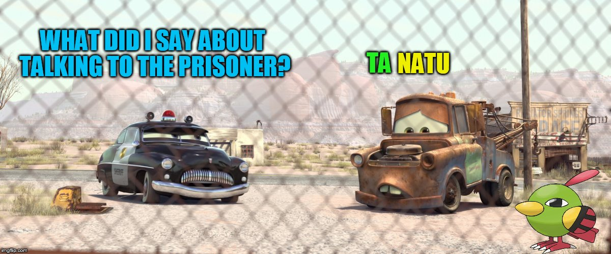 Natu week! May 22-28. A Leolizard and Teto-chan event! https://imgflip.com/i/1pi8wo | WHAT DID I SAY ABOUT TALKING TO THE PRISONER? NATU TA | image tagged in memes,cars,mater,pokemon,natu week,natu | made w/ Imgflip meme maker