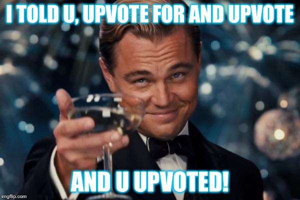 Leonardo Dicaprio Cheers Meme | I TOLD U, UPVOTE FOR AND UPVOTE AND U UPVOTED! | image tagged in memes,leonardo dicaprio cheers | made w/ Imgflip meme maker