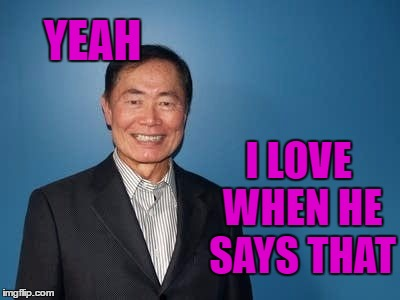 sulu | YEAH I LOVE WHEN HE SAYS THAT | image tagged in sulu | made w/ Imgflip meme maker