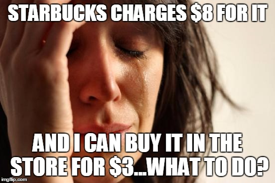 First World Problems Meme | STARBUCKS CHARGES $8 FOR IT AND I CAN BUY IT IN THE STORE FOR $3...WHAT TO DO? | image tagged in memes,first world problems | made w/ Imgflip meme maker