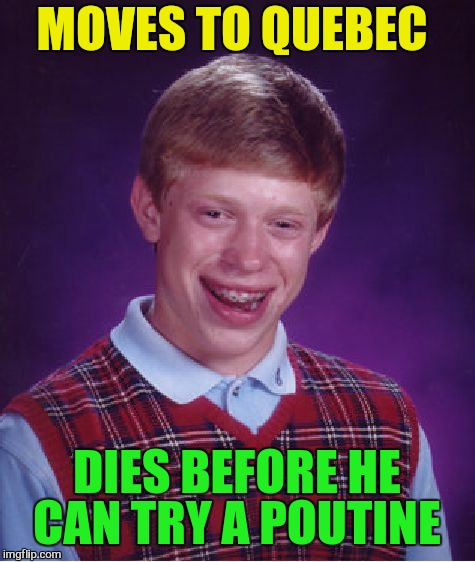 Bad Luck Brian Meme | MOVES TO QUEBEC DIES BEFORE HE CAN TRY A POUTINE | image tagged in memes,bad luck brian | made w/ Imgflip meme maker