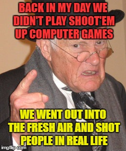 Back In My Day - Video Games | BACK IN MY DAY WE DIDN'T PLAY SHOOT'EM UP COMPUTER GAMES WE WENT OUT INTO THE FRESH AIR AND SHOT PEOPLE IN REAL LIFE | image tagged in memes,back in my day,funny,video games,shoot'em up | made w/ Imgflip meme maker
