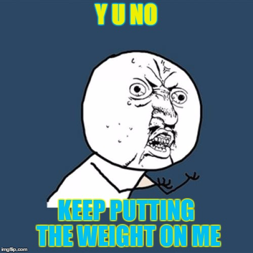 Y U No Meme | Y U NO KEEP PUTTING THE WEIGHT ON ME | image tagged in memes,y u no | made w/ Imgflip meme maker