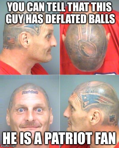 Patriots Fan | YOU CAN TELL THAT THIS GUY HAS DEFLATED BALLS HE IS A PATRIOT FAN | image tagged in patriots fan | made w/ Imgflip meme maker