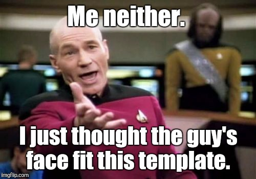 Picard Wtf Meme | Me neither. I just thought the guy's face fit this template. | image tagged in memes,picard wtf | made w/ Imgflip meme maker