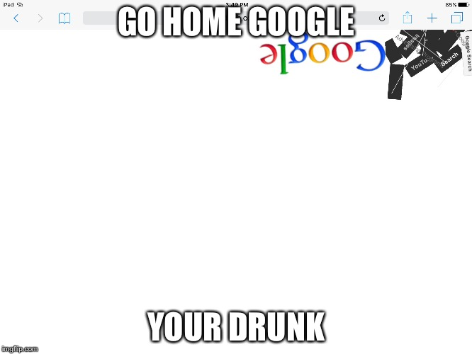 Go home Google your drunk | GO HOME GOOGLE YOUR DRUNK | image tagged in memes | made w/ Imgflip meme maker