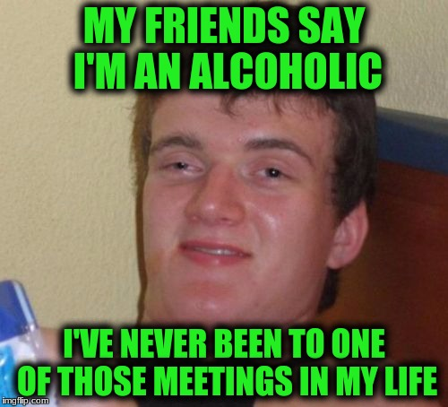 10 Guy Meme | MY FRIENDS SAY I'M AN ALCOHOLIC I'VE NEVER BEEN TO ONE OF THOSE MEETINGS IN MY LIFE | image tagged in memes,10 guy | made w/ Imgflip meme maker