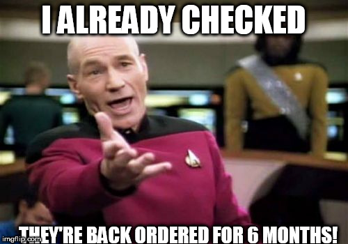 Picard Wtf Meme | I ALREADY CHECKED THEY'RE BACK ORDERED FOR 6 MONTHS! | image tagged in memes,picard wtf | made w/ Imgflip meme maker
