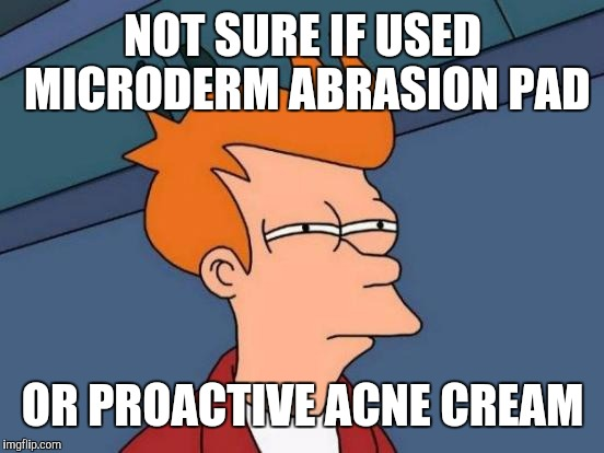 Futurama Fry Meme | NOT SURE IF USED MICRODERM ABRASION PAD OR PROACTIVE ACNE CREAM | image tagged in memes,futurama fry | made w/ Imgflip meme maker
