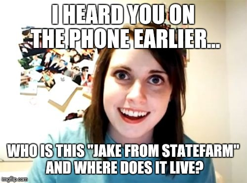 "Overly Attached Girlfriend Meme | I HEARD YOU ON THE PHONE EARLIER... WHO IS THIS ""JAKE FROM STATEFARM"" AND WHERE DOES IT LIVE? 