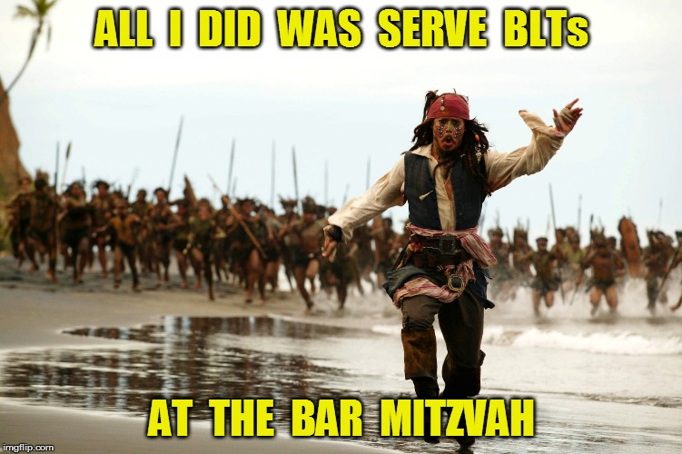 But...  | ALL  I  DID  WAS  SERVE  BLTs AT  THE  BAR  MITZVAH | image tagged in captain jack sparrow running | made w/ Imgflip meme maker